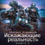 Аудиокнига Искажающие реальность. Книга 4 — Михаил Атаманов