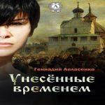 Аудиокнига Унесённые временем — Геннадий Авласенко