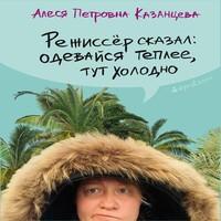Аудиокнига Режиссёр сказал: одевайся теплее, тут холодно (сборник)