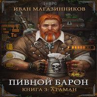 Аудиокнига Пивной Барон 3: Атаман - Иван Магазинников
